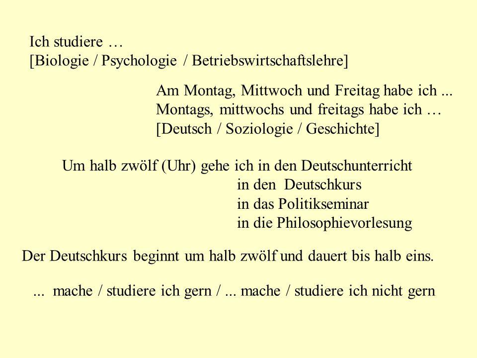 Ich studiere … [Biologie / Psychologie / Betriebswirtschaftslehre] Am Montag, Mittwoch und Freitag habe ich ...